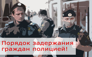 Время задержания в полиции: особенности процедуры, требования к полицейским и права задержанного